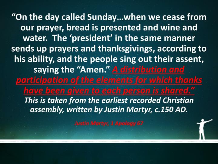 """On the day called Sunday…when we cease from our prayer, bread is presented and wine and water.  The 'president' in the same manner sends up prayers and thanksgivings, according to his ability, and the people sing out their assent, saying the ""Amen."""