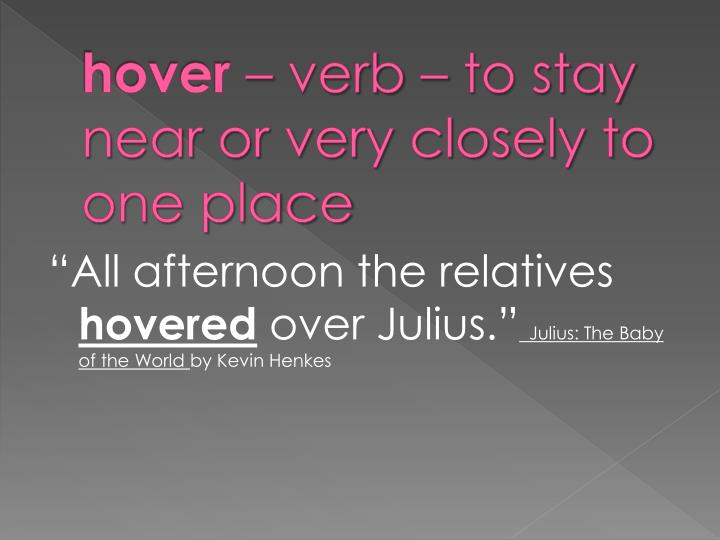 Hover verb to stay near or very closely to one place
