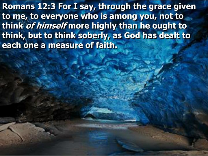 Romans 12:3 For I say, through the grace given to me, to everyone who is among you, not to think