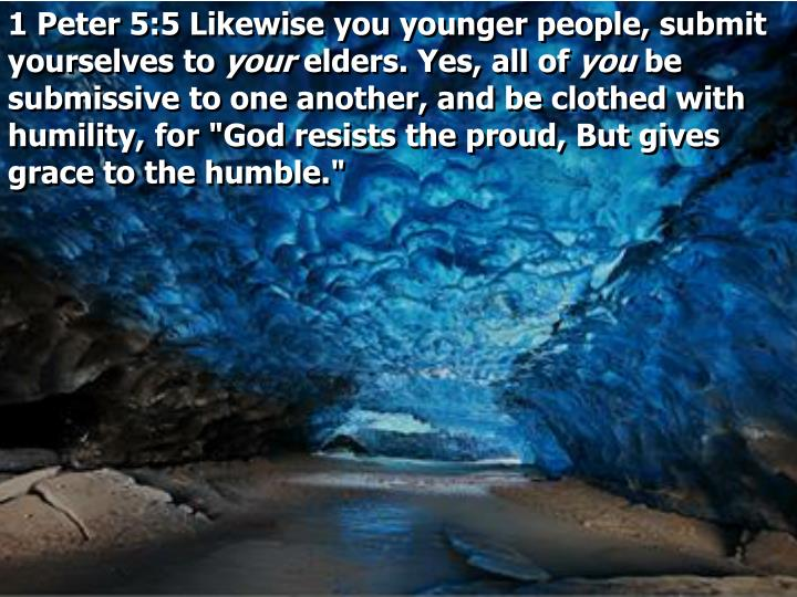 1 Peter 5:5 Likewise you younger people, submit yourselves to