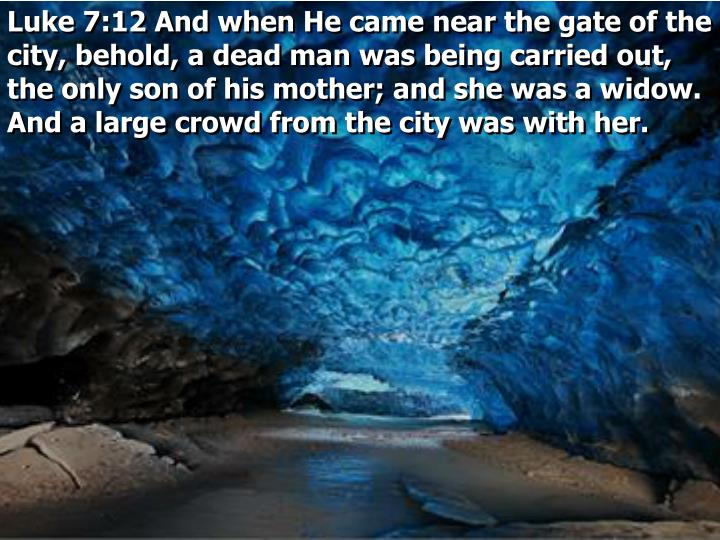Luke 7:12 And when He came near the gate of the city, behold, a dead man was being carried out, the only son of his mother; and she was a widow. And a large crowd from the city was with her.