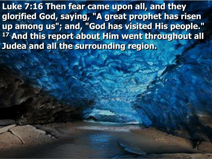 "Luke 7:16 Then fear came upon all, and they glorified God, saying, ""A great prophet has risen up among us""; and, ""God has visited His people."""
