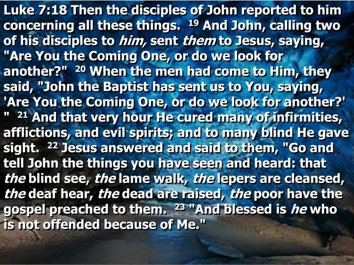 Luke 7:18 Then the disciples of John reported to him concerning all these things.