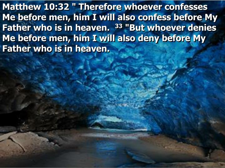 "Matthew 10:32 "" Therefore whoever confesses Me before men, him I will also confess before My Father who is in heaven."