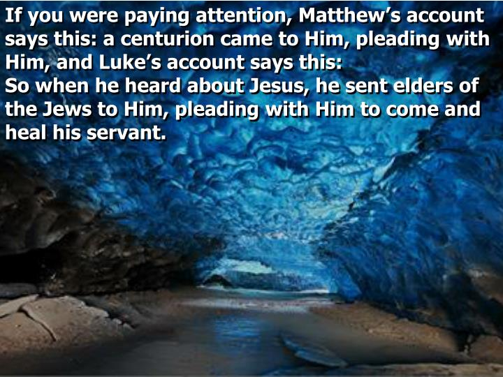 If you were paying attention, Matthew's account says this: a centurion came to Him, pleading with Him, and Luke's account says this: