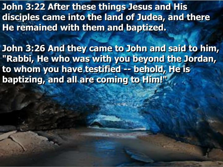 John 3:22 After these things Jesus and His disciples came into the land of Judea, and there He remained with them and baptized