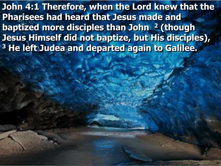John 4:1 Therefore, when the Lord knew that the Pharisees had heard that Jesus made and baptized more disciples than John