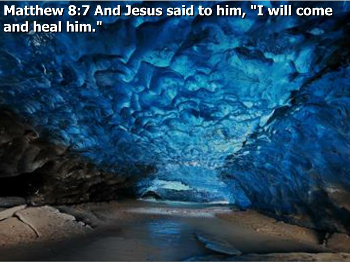 "Matthew 8:7 And Jesus said to him, ""I will come and heal him."""