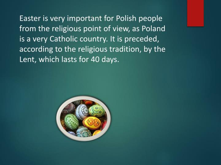 Easter is very important for Polish people  from the religious point of view, as Poland is a very Catholic country. It is preceded, according to the religious tradition, by the Lent, which lasts for 40 days.
