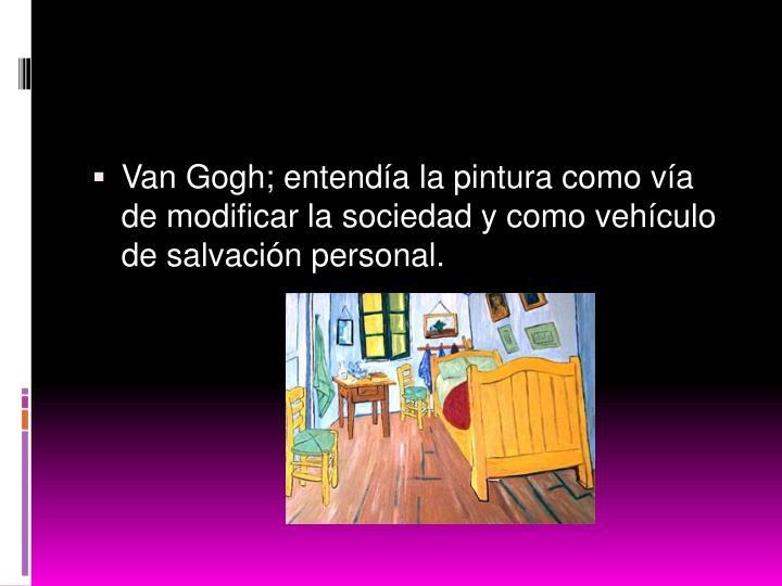 Van Gogh; entendía la pintura como vía de modificar la sociedad y como vehículo de salvación personal.