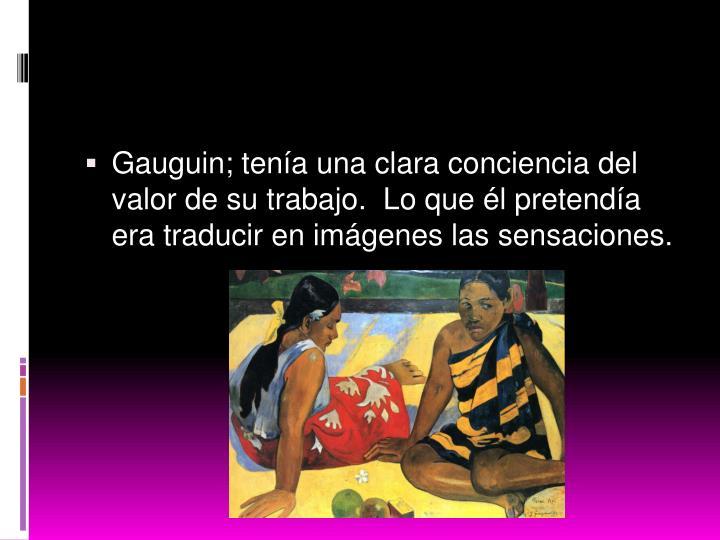 Gauguin; tenía una clara conciencia del valor de su trabajo.  Lo que él pretendía era traducir en imágenes las sensaciones.