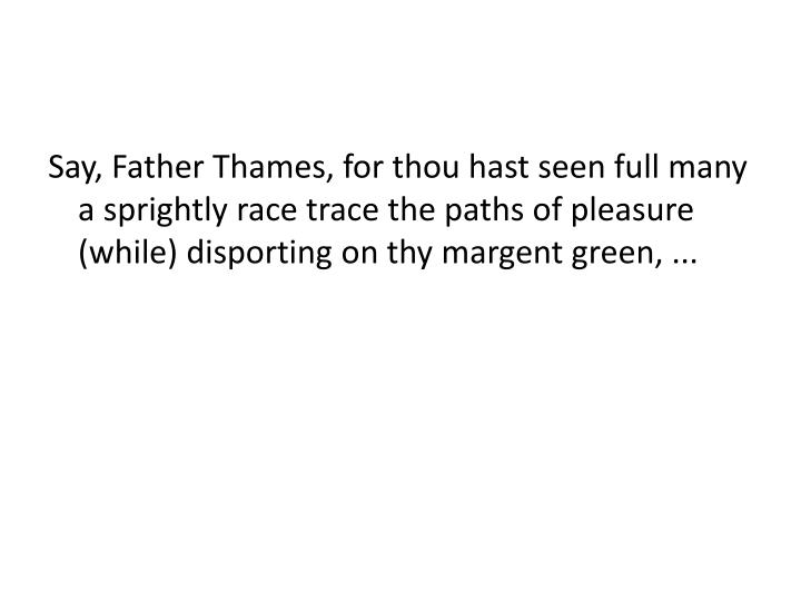 Say, Father Thames, for thou hast seen full many a sprightly race trace the paths of pleasure (while...