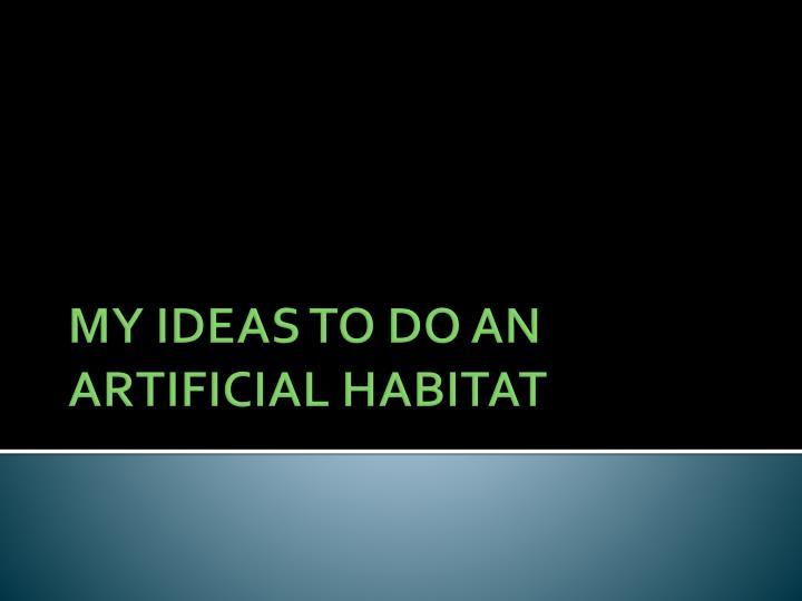 MY IDEAS TO DO AN ARTIFICIAL HABITAT