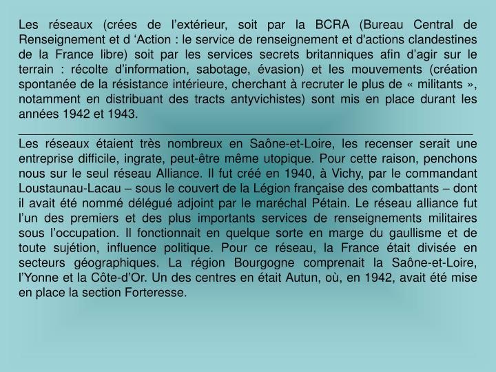 Les réseaux (crées de l'extérieur, soit par la BCRA (Bureau Central de Renseignement et d 'Action : le service de renseignement et d'actions clandestines de la France libre) soit par les services secrets britanniques afin d'agir sur le terrain: récolte d'information, sabotage, évasion) et les mouvements (création spontanée de la résistance intérieure, cherchant à recruter le plus de « militants », notamment en distribuant des tracts