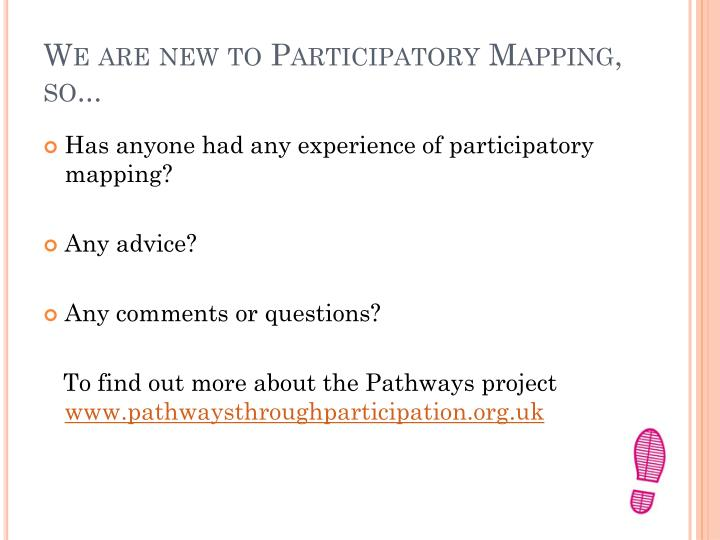 We are new to Participatory Mapping, so...