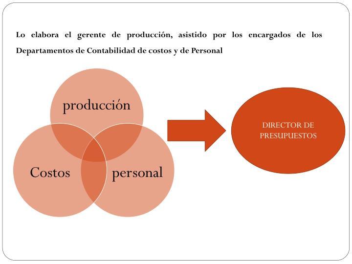 Lo elabora el gerente de producción, asistido por los encargados de los Departamentos de Contabilidad de costos y de Personal