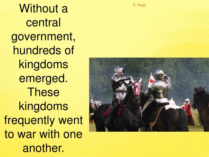Without a central government, hundreds of kingdoms emerged.  These kingdoms frequently went to war w...
