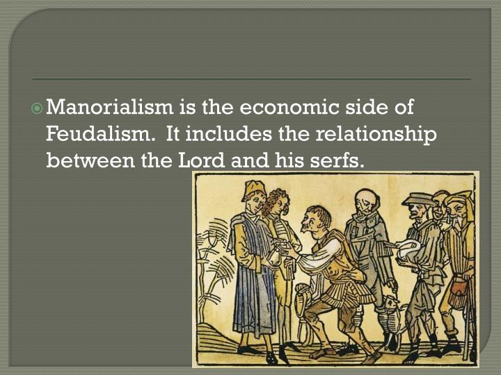 Manorialism is the economic side of Feudalism.  It includes the relationship between the Lord and his serfs.
