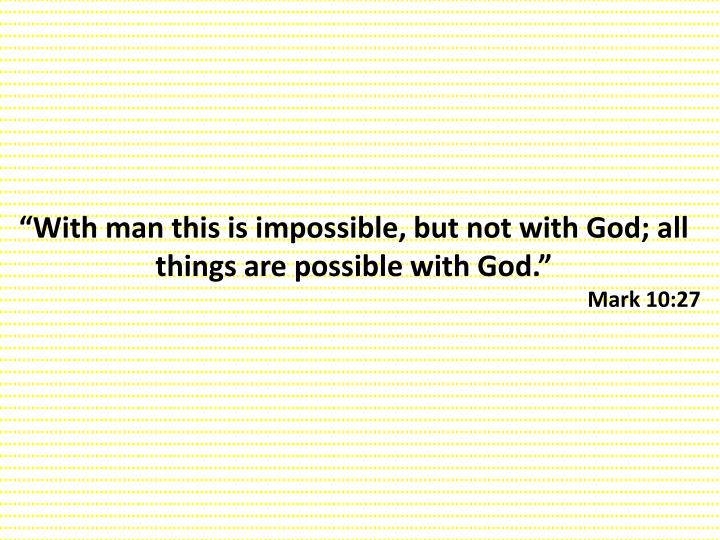 """With man this is impossible, but not with God; all things are possible with God."""