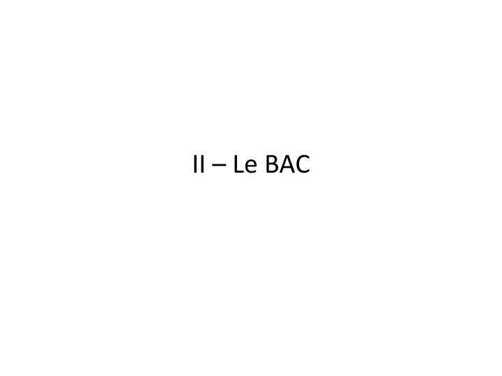 II – Le BAC