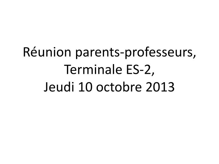 R union parents professeurs terminale es 2 jeudi 10 octobre 2013