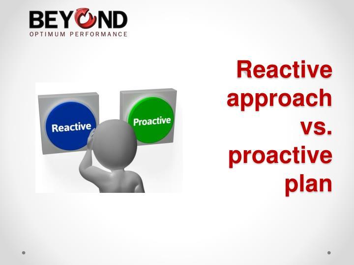 Reactive approach vs. proactive plan
