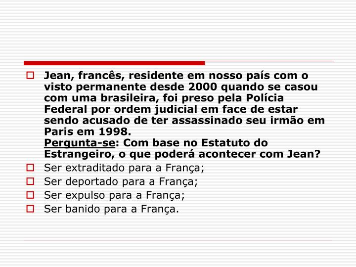 Jean, francês, residente em nosso país com o visto permanente desde 2000 quando se casou com uma brasileira, foi preso pela Polícia Federal por ordem judicial em face de estar sendo acusado de ter assassinado seu irmão em Paris em 1998.