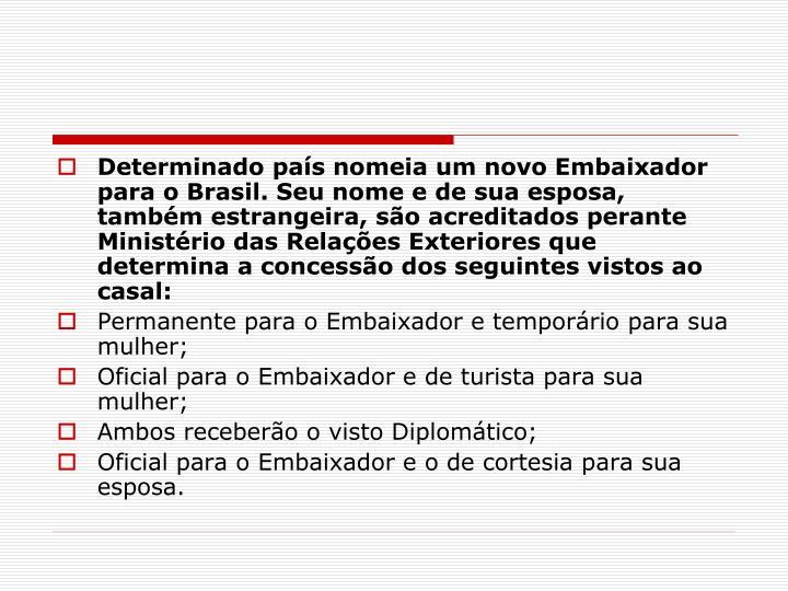Determinado país nomeia um novo Embaixador para o Brasil. Seu nome e de sua esposa, também estrangeira, são acreditados perante Ministério das Relações Exteriores que determina a concessão dos seguintes vistos ao casal:
