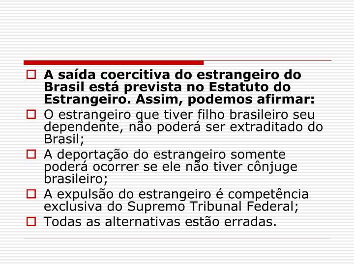 A saída coercitiva do estrangeiro do Brasil está prevista no Estatuto do Estrangeiro. Assim, podemos afirmar: