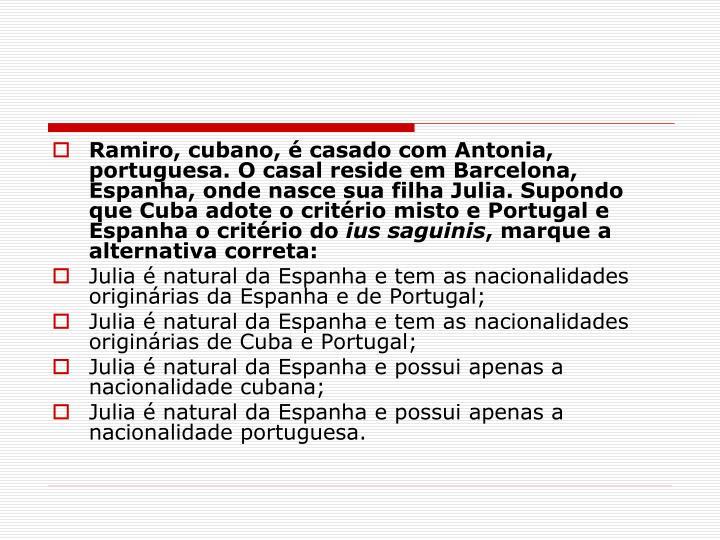 Ramiro, cubano, é casado com Antonia, portuguesa. O casal reside em Barcelona, Espanha, onde nasce sua filha Julia. Supondo que Cuba adote o critério misto e Portugal e Espanha o critério do