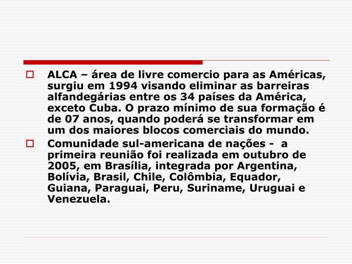 ALCA – área de livre comercio para as Américas, surgiu em 1994 visando eliminar as barreiras alfandegárias entre os 34 países da América, exceto Cuba. O prazo mínimo de sua formação é de 07 anos, quando poderá se transformar em um dos maiores blocos comerciais do mundo.