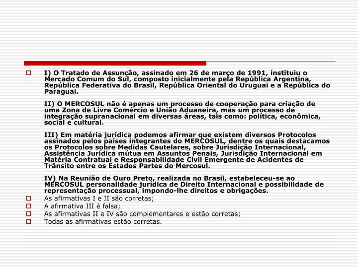 I) O Tratado de Assunção, assinado em 26 de março de 1991, instituiu o Mercado Comum do Sul, composto inicialmente pela República Argentina, República Federativa do Brasil, República Oriental do Uruguai e a República do Paraguai.