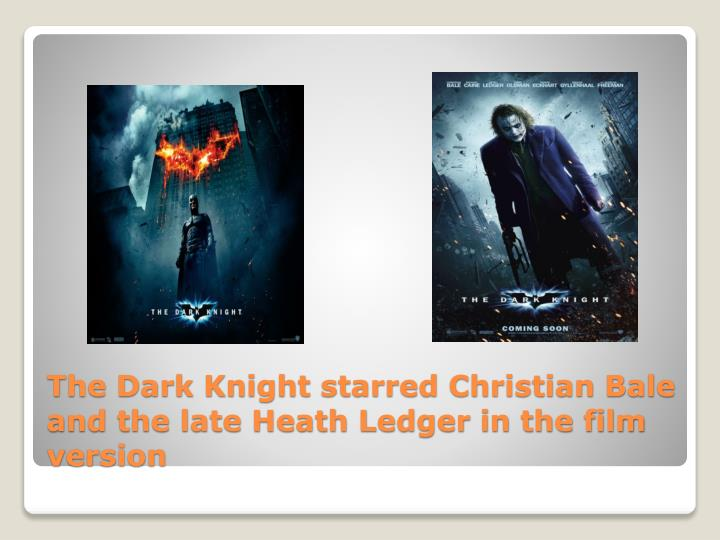 The Dark Knight starred Christian Bale and the late Heath Ledger in the film version