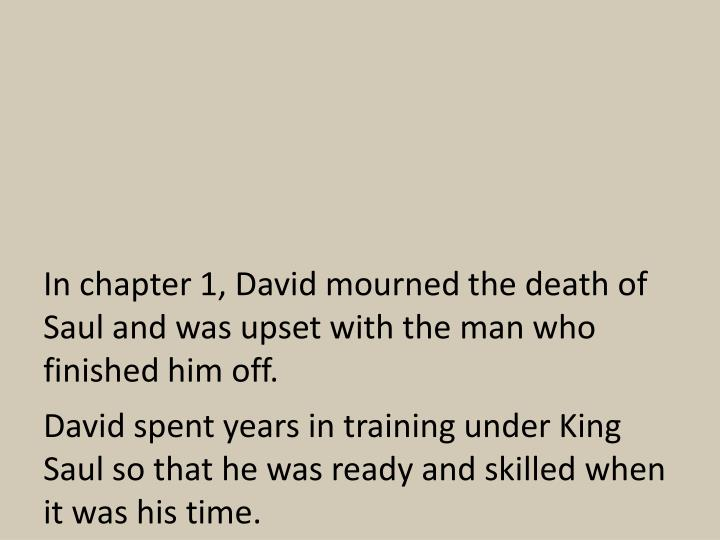 In chapter 1, David mourned the death of Saul and was upset with the man who finished him off.