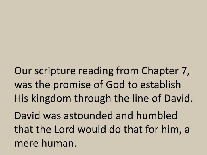 Our scripture reading from Chapter 7, was the promise of God to establish His kingdom through the line of David.
