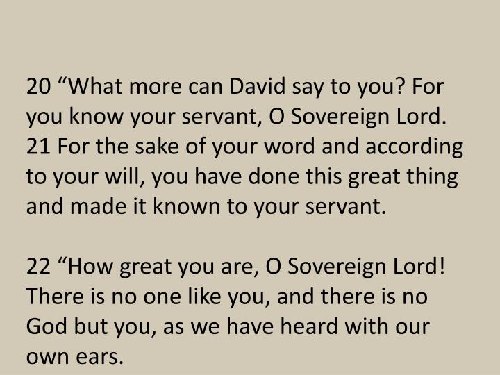"20 ""What more can David say to you? For you know your servant, O Sovereign Lord. 21 For the sake of your word and according to your will, you have done this great thing and made it known to your servant."