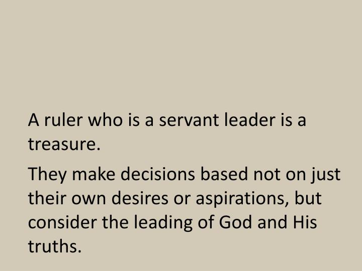A ruler who is a servant leader is a treasure.