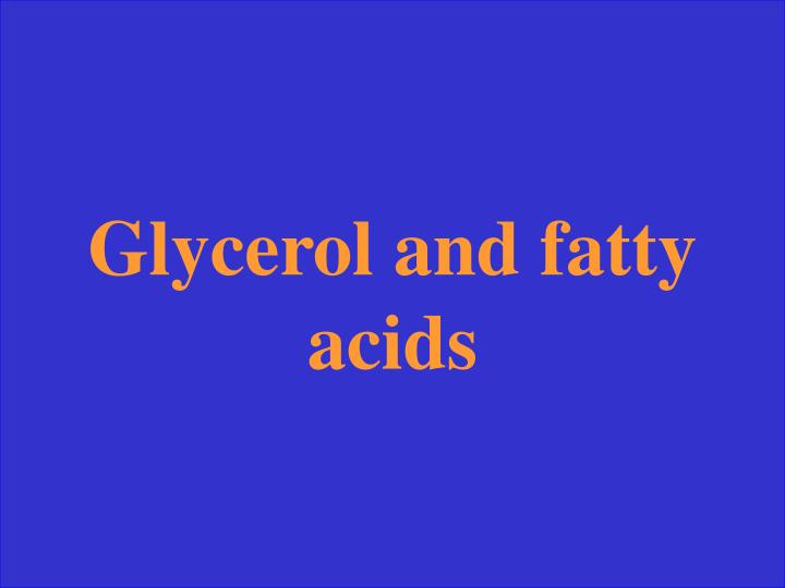 Glycerol and fatty acids