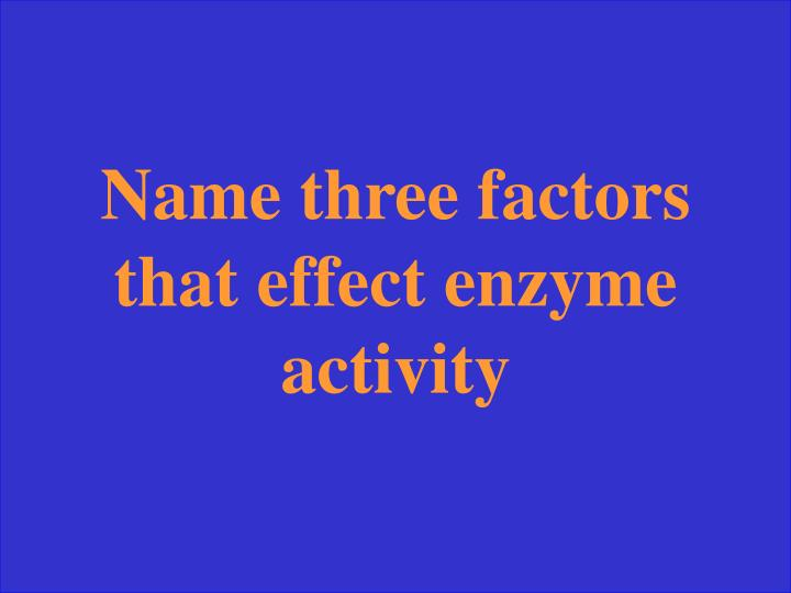 Name three factors that effect enzyme activity