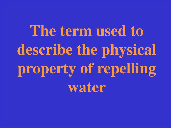 The term used to describe the physical property of repelling water