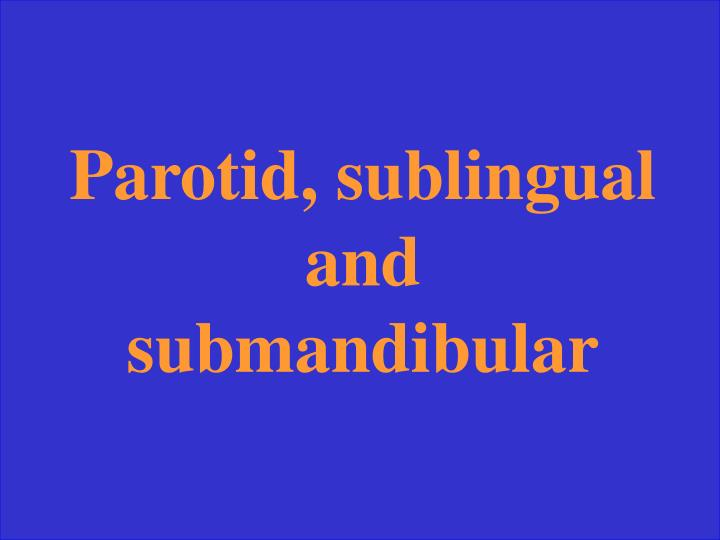 Parotid, sublingual and submandibular