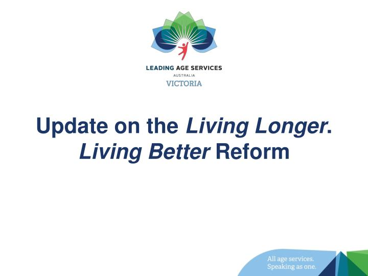 Update on the living longer living better reform