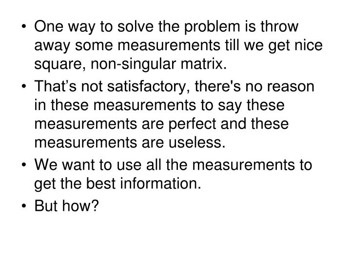 One way to solve the problem is throw away some measurements till we get nice square, non-singular matrix.