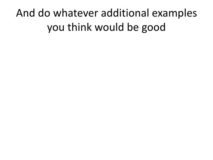 And do whatever additional examples you think would be good
