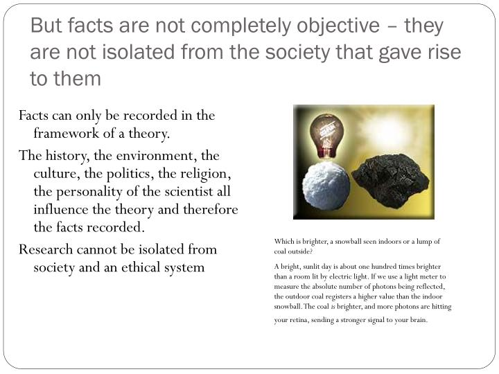 But facts are not completely objective – they are not isolated from the society that gave rise to them