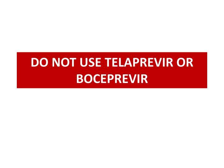 DO NOT USE TELAPREVIR OR BOCEPREVIR