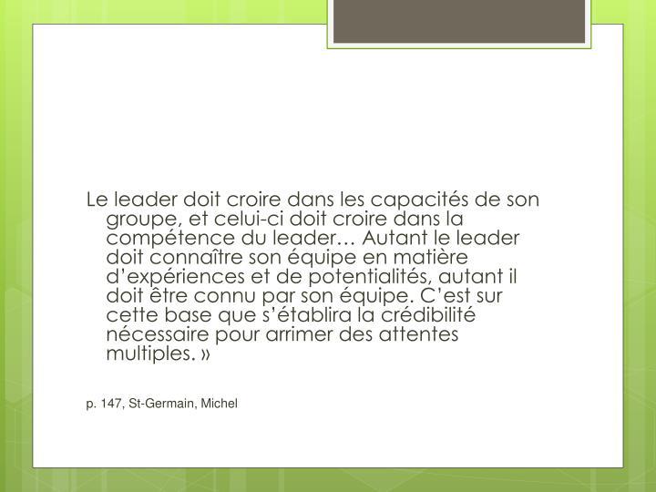 Le leader doit croire dans les capacités de son groupe, et celui-ci doit croire dans la compétence du leader… Autant le leader doit connaître son équipe en matière d'expériences et de potentialités, autant il doit être connu par son équipe. C'est sur
