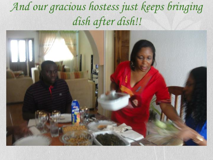 And our gracious hostess just keeps bringing dish after dish!!