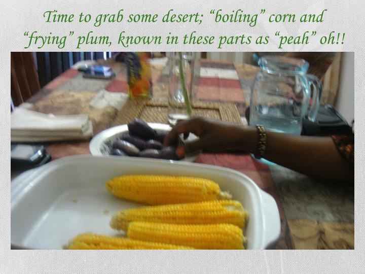 "Time to grab some desert; ""boiling"" corn and ""frying"" plum, known in these parts as """