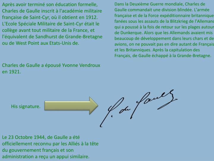 Aprs avoir termin son ducation formelle, Charles de Gaulle inscrit  l'acadmie militaire franaise de Saint-Cyr, o il obtient en 1912. L'Ecole Spciale Militaire de Saint-Cyr tait le collge avant tout militaire de la France, et l'quivalent de Sandhurst de Grande-Bretagne ou de West Point aux Etats-Unis de.